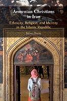 Armenian Christians in Iran: Ethnicity, Religion, and Identity in the Islamic Republic