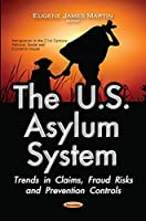 The U.S. Asylum System: Trends in Claims, Fraud Risks and Prevention Controls (Immigration in the 21st Century: Political, Social and Economic Issues)