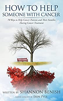 How To Help Someone With Cancer: 70 Ways to Help Cancer Patients and Their Families During Cancer Treatment by [Benish, Shannon]
