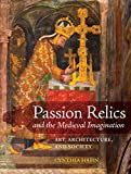 Passion Relics and the Medieval Imagination: Art, Architecture, and Society (Franklin D. Murphy Lectures)