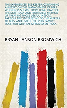 The experienced bee-keeper: containing an essay on the management of bees : wherein is shewn, from long practice, the most easy and profitable method of ... ; together with an improved method... by [Bryan I'Anson Bromwich]