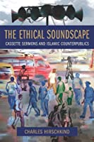 The Ethical Soundscape: Cassette Sermons And Islamic Counterpublics (Cultures of History)