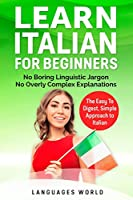 Learn Italian for Beginners: No Boring Linguistic Jargon. No Overly Complex Explanations. The Easy to Digest, Simple Approach to Italian (Grammar)
