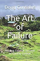 The Art of Failure: Finding Eternal Success In Earthly Defeat