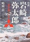小説 岩崎弥太郎--三菱を創った男 (河出文庫)
