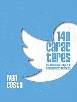 140 caracteres: As melhores frases e pensamentos poéticos (Portuguese Edition) by [Costa, Ivan]