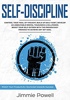 Self-Discipline: Control Your Trail of Thought, Build Up Daily Habit, Develop an Unbeatable Mental Toughness & Willpower, Boost Your Self-Esteem with the ... Skyrocket Towards Success Book 1) by [Powell, Jimmie]