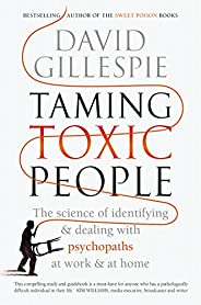 Taming Toxic People: The Science of Identifying and Dealing with Psychopaths at Work & at