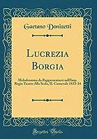 Lucrezia Borgia: Melodramma Da Rappresentarsi Nell'imp. Regio Teatro Alla Scala, Il Carnevale 1833-34 (Classic Reprint)