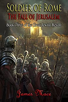 Soldier of Rome: The Fall of Jerusalem (The Great Jewish Revolt Book 3) by [Mace, James]