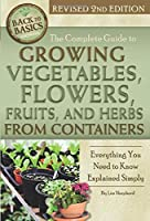 The Complete Guide to Growing Vegetables, Flowers, and Herbs from Containers: Everything You Need to Know Explained Simply (Back to Basics: Growing)