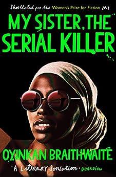 My Sister, the Serial Killer: The Sunday Times Bestseller by [Braithwaite, Oyinkan]