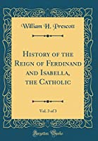 History of the Reign of Ferdinand and Isabella, the Catholic, Vol. 3 of 3 (Classic Reprint)