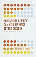 How Social Science Can Help Us Make Better Choices: Optimal Rationality in Action (Emerald Points)