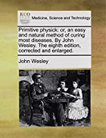 Primitive Physick: Or, an Easy and Natural Method of Curing Most Diseases. by John Wesley. the Eighth Edition, Corrected and Enlarged.
