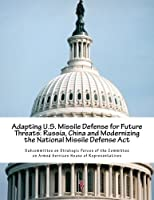 Adapting U.s. Missile Defense for Future Threats: Russia, China and Modernizing the National Missile Defense Act