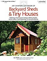 Jay Shafer's DIY Book of Backyard Sheds & Tiny Houses: Build Your Own Guest Cottage, Writing Studio, Home Office, Craft Workshop, or Personal Retreat (Jay Shafers Diy)