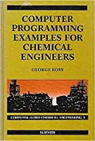 Computer Programming Examples for Chemical Engineers (Computer-aided Chemical Engineering)