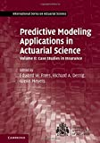 Predictive Modeling Applications in Actuarial Science: Volume 2, Case Studies in Insurance (International Series on Actuarial Science)