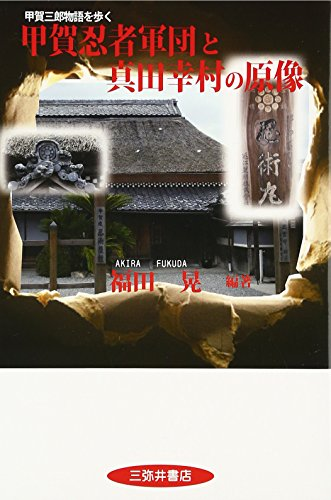 甲賀忍者軍団と真田幸村の原像: 甲賀三郎物語を歩く