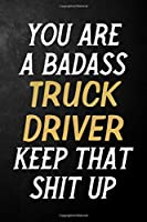 You Are A Badass Truck Driver Keep That Shit Up: Truck Driver Journal / Notebook / Appreciation Gift / Alternative To a Card For Truck Drivers ( 6 x 9 -120 Blank Lined Pages )