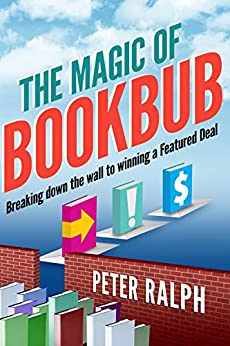 The Magic of BookBub: Breaking down the wall to winning a Featured Deal by [Ralph, Peter]