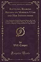 Rattling, Roaring Rhymes on Mormon Utah and Her Institutions: Life Among the Rocky Mountain Saints, the Land of Many Wives and Much Silver, Or, the Follies and Crimes of Bigamy Young and His Po-Lig; Divines (Classic Reprint)