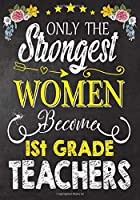 Only the strongest women become 1st Grade Teachers: Teacher Notebook , Journal or Planner for Teacher Gift,Thank You Gift to Show Your Gratitude During Teacher Appreciation Week