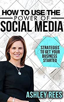 How to use the Power of Social Media: Strategies to get your Business Started by [Rees, Ashley]