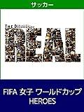 ドキュメンタリー ~The REAL~ FIFA 女子 ワールドカップ HEROES
