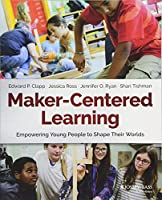 Maker-Centered Learning: Empowering Young People to Shape Their Worlds