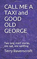 CALL ME A TAXI and GOOD OLD GEORGE: Two long short stories, one sad, one uplifting