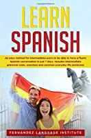 Learn Spanish: An easy Method for Intermediate Users to have a Fluent Spanish Conversation in just 7 Days. Includes Intermediate Grammar Rules, Exercises and Common Everyday Life Sentences