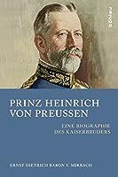Prinz Heinrich Von Preussen: Eine Biographie Des Kaiserbruders