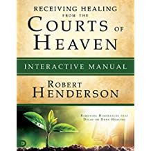 Receiving Healing from the Courts of Heaven Interactive Manual: Removing Hindrances that Delay or Deny Healing