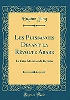 Les Puissances Devant La Révolte Arabe: La Crise Mondiale de Demain (Classic Reprint)