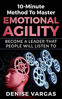 10-Minute Method To Master Emotional Agility: Become A Leader That People Will Listen To by [Vargas, Denise]