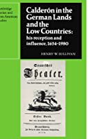 Calderón in the German Lands and the Low Countries: His Reception and Influence, 1654–1980 (Cambridge Iberian and Latin American Studies)