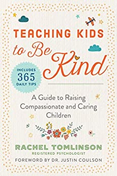 Teaching Kids to Be Kind: A Guide to Raising Compassionate and Caring Children by [Tomlinson, Rachel]
