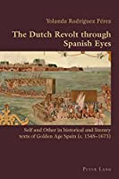The Dutch Revolt Through Spanish Eyes: Self and Other in Historical and Literary Texts of Golden Age Spain C. 1548-1673 (Hispanic Studies: Culture and Ideas)