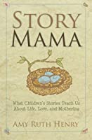 Story Mama: What Children's Stories Teach Us about Life, Love and Mothering