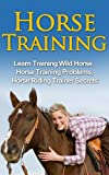 Horse Training – Learn Training Wild Horse, Horse Training Problems, Horse Riding Trainer Secrets (Horse Training Secrets, Horse Training Methods) (English Edition)