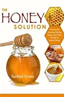 The Honey Solution: Discover the Amazing Healing Beauty and Detox Benefits of Natural Honey (Honey - Natural Remedies - Detox - Body Cleansing - Holistic Medicine - Allergies) [並行輸入品]