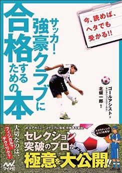 [北 健一郎]のサッカー・強豪クラブに合格するための本 セレクション突破のプロが極意を大公開!!