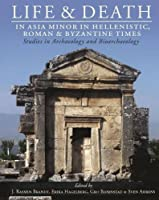 Life and Death in Asia Minor in Hellenistic, Roman and Byzantine Times: Studies in Archaeology and Bioarchaeology (Studies in Funerary Archaeology)