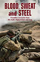 Blood, Sweat and Steel: Frontline Accounts from the Gulf, Afghanistan and Iraq