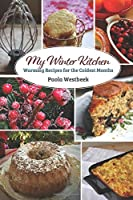 My Winter Kitchen: Warming Recipes for the Coldest Months