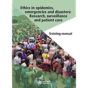 Ethics in Epidemics, Emergencies and Disasters: Research, Surveillance and Patient Care: Training Manual