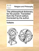 The Philosophical Dictionary, for the Pocket. Translated from the French Edition. Corrected by the Author.