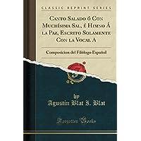 Canto Salado Ó Con Muchísima Sal, É Himno Á La Paz, Escrito Solamente Con La Vocal a: Composicion del Filólogo Español (Classic Reprint)